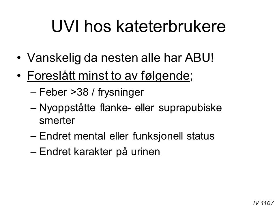 IV 1107 UVI hos kateterbrukere Vanskelig da nesten alle har ABU! Foreslått minst to av følgende; –Feber >38 / frysninger –Nyoppståtte flanke- eller su