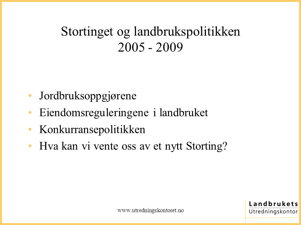 www.utredningskontoret.no Stortinget og landbrukspolitikken 2005 - 2009 Jordbruksoppgjørene Eiendomsreguleringene i landbruket Konkurransepolitikken Hva kan vi vente oss av et nytt Storting?