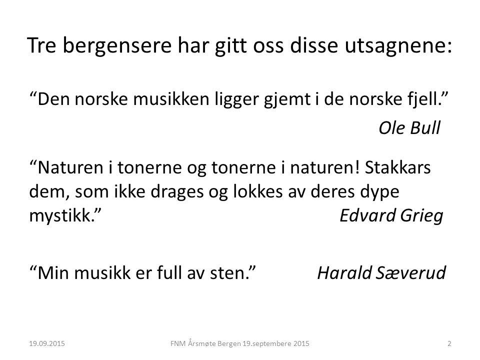 Tre bergensere har gitt oss disse utsagnene: Den norske musikken ligger gjemt i de norske fjell. Ole Bull Naturen i tonerne og tonerne i naturen.