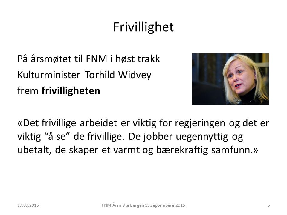 Frivillighet På årsmøtet til FNM i høst trakk Kulturminister Torhild Widvey frem frivilligheten «Det frivillige arbeidet er viktig for regjeringen og det er viktig å se de frivillige.