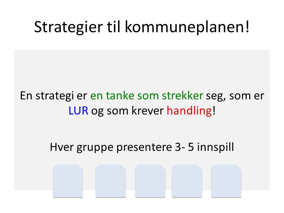 Strategier til kommuneplanen! En strategi er en tanke som strekker seg, som er LUR og som krever handling! Hver gruppe presentere 3- 5 innspill