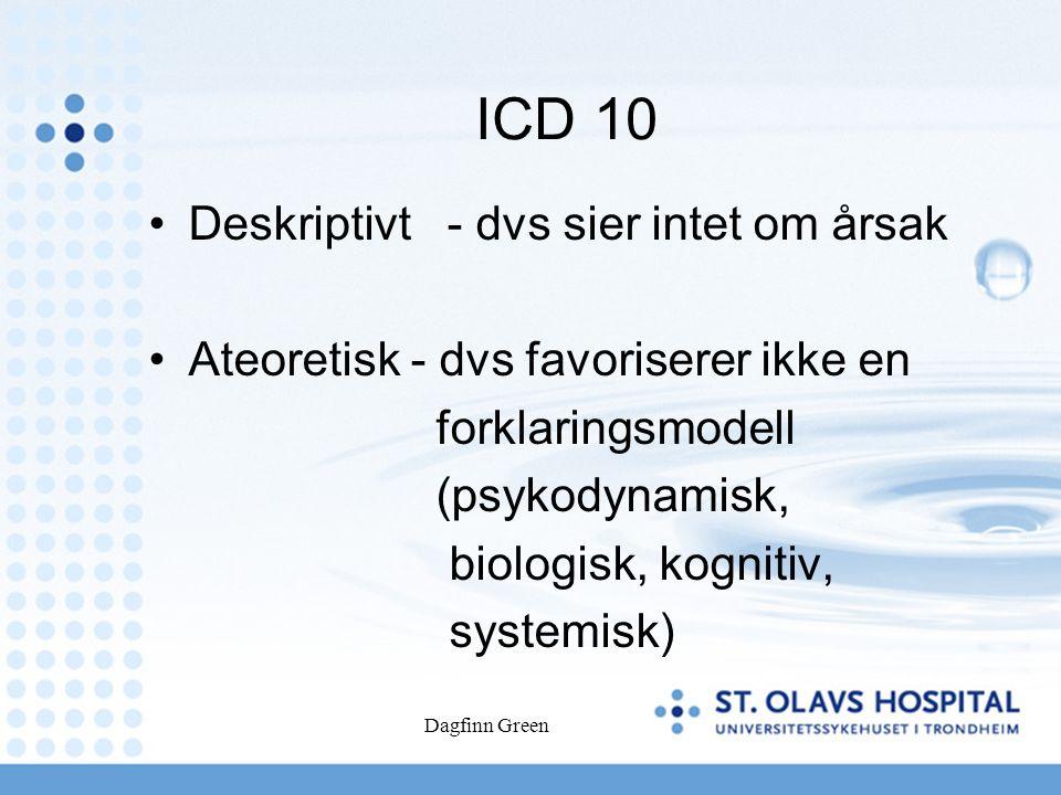 Dagfinn Green ICD 10 Deskriptivt - dvs sier intet om årsak Ateoretisk - dvs favoriserer ikke en forklaringsmodell (psykodynamisk, biologisk, kognitiv, systemisk)