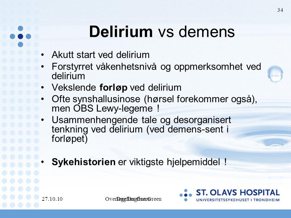 Dagfinn Green 27.10.10Overlege Dagfinn Green 34 Delirium vs demens Akutt start ved delirium Forstyrret våkenhetsnivå og oppmerksomhet ved delirium Vekslende forløp ved delirium Ofte synshallusinose (hørsel forekommer også), men OBS Lewy-legeme .