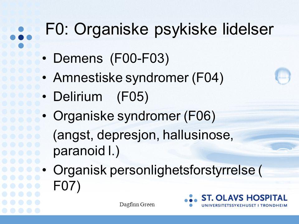 Dagfinn Green F0: Organiske psykiske lidelser Demens (F00-F03) Amnestiske syndromer (F04) Delirium (F05) Organiske syndromer (F06) (angst, depresjon, hallusinose, paranoid l.) Organisk personlighetsforstyrrelse ( F07)