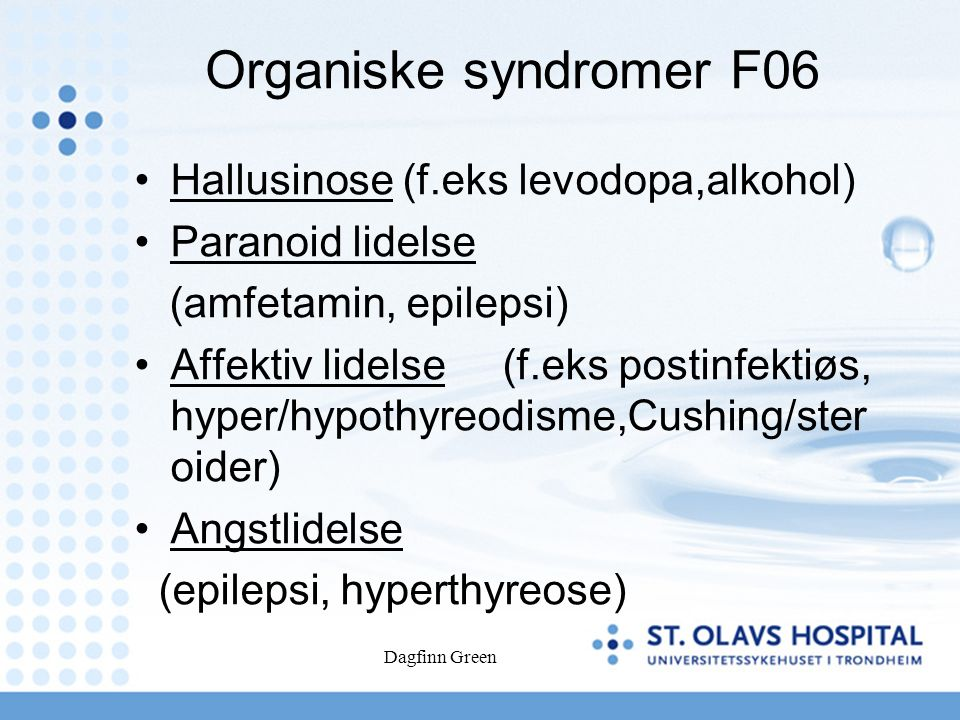 Dagfinn Green Organiske syndromer F06 Hallusinose (f.eks levodopa,alkohol) Paranoid lidelse (amfetamin, epilepsi) Affektiv lidelse (f.eks postinfektiøs, hyper/hypothyreodisme,Cushing/ster oider) Angstlidelse (epilepsi, hyperthyreose)