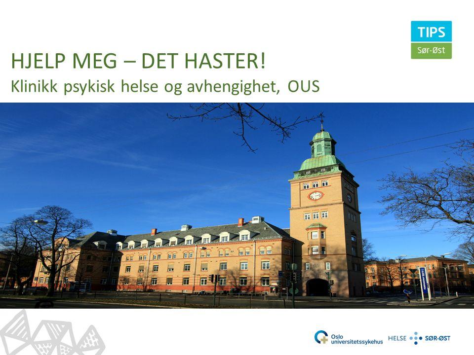 HJELP MEG – DET HASTER! Klinikk psykisk helse og avhengighet, OUS