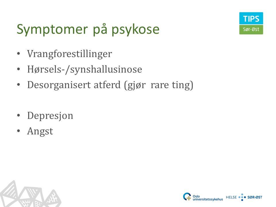 Symptomer på psykose Vrangforestillinger Hørsels-/synshallusinose Desorganisert atferd (gjør rare ting) Depresjon Angst