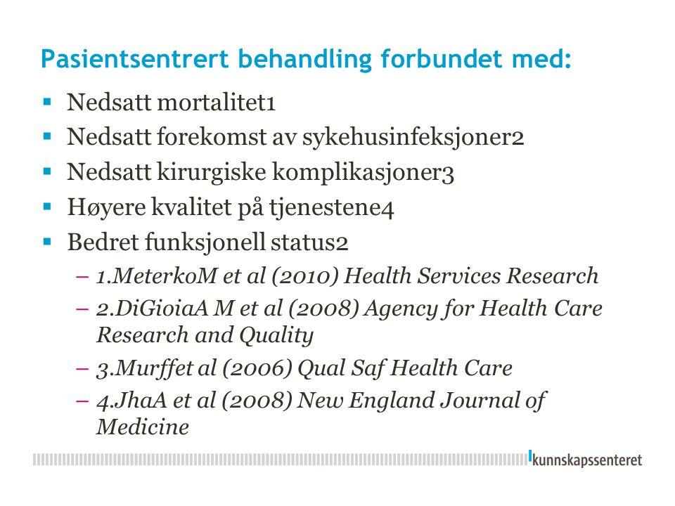 Pasientsentrert behandling forbundet med:  Nedsatt mortalitet1  Nedsatt forekomst av sykehusinfeksjoner2  Nedsatt kirurgiske komplikasjoner3  Høyere kvalitet på tjenestene4  Bedret funksjonell status2 –1.MeterkoM et al (2010) Health Services Research –2.DiGioiaA M et al (2008) Agency for Health Care Research and Quality –3.Murffet al (2006) Qual Saf Health Care –4.JhaA et al (2008) New England Journal of Medicine