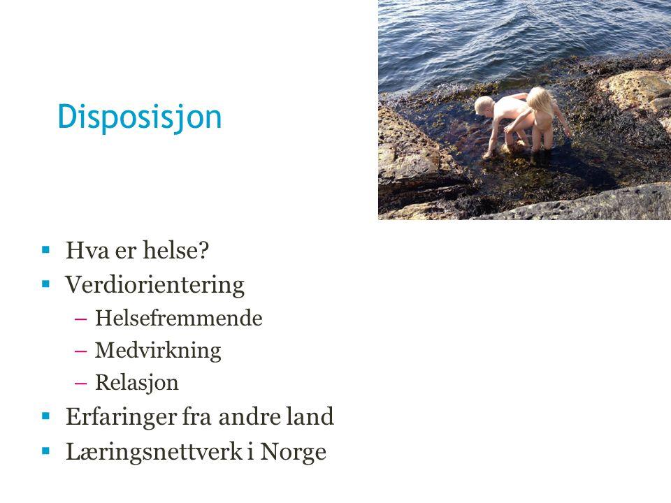 Disposisjon  Hva er helse?  Verdiorientering –Helsefremmende –Medvirkning –Relasjon  Erfaringer fra andre land  Læringsnettverk i Norge