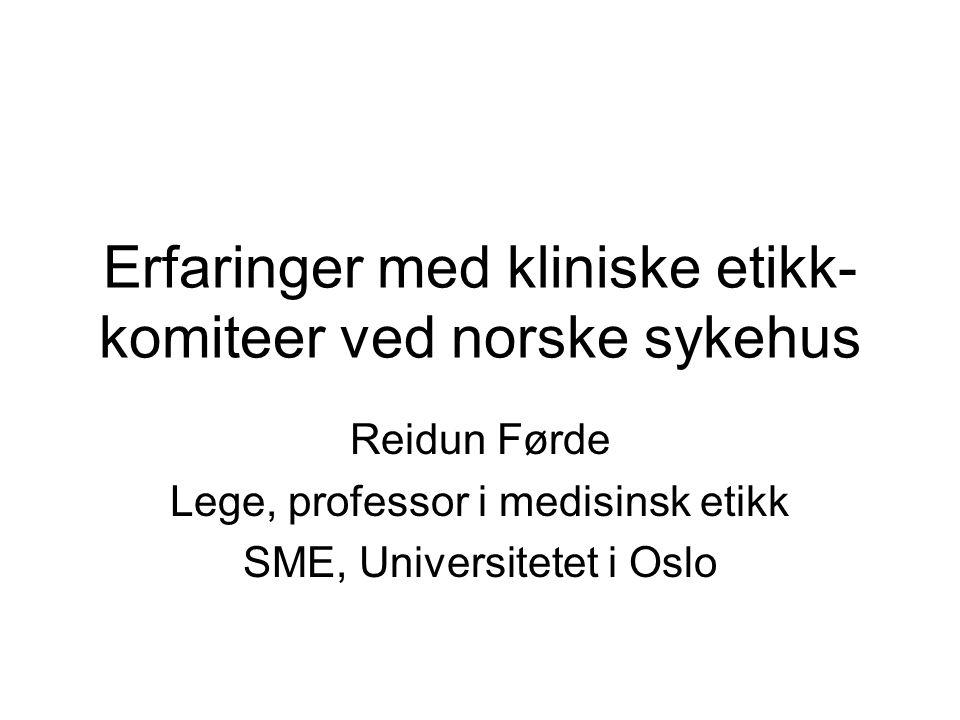 Erfaringer med kliniske etikk- komiteer ved norske sykehus Reidun Førde Lege, professor i medisinsk etikk SME, Universitetet i Oslo