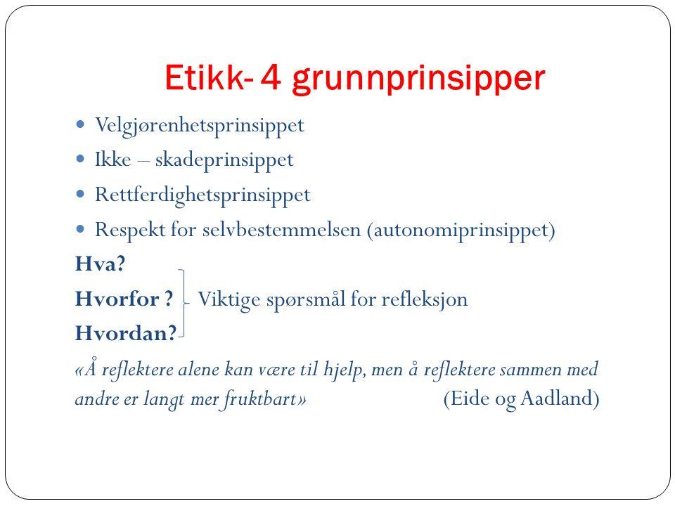 Etikk- 4 grunnprinsipper Velgjørenhetsprinsippet Ikke – skadeprinsippet Rettferdighetsprinsippet Respekt for selvbestemmelsen (autonomiprinsippet) Hva