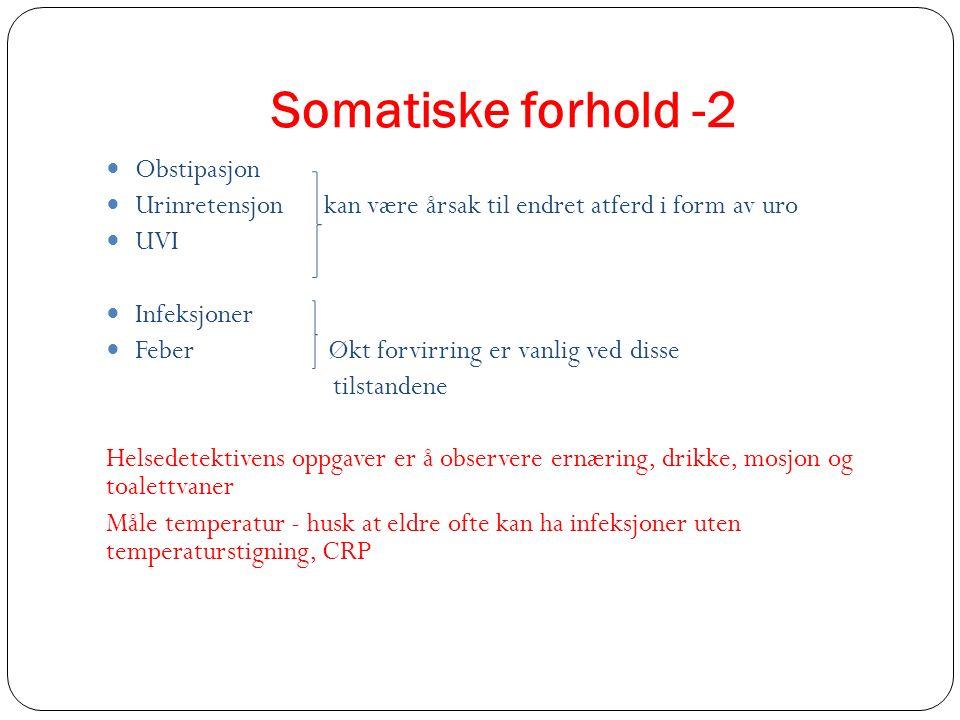 Somatiske forhold -2 Obstipasjon Urinretensjon kan være årsak til endret atferd i form av uro UVI Infeksjoner Feber Økt forvirring er vanlig ved disse
