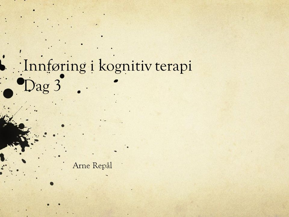 Innføring i kognitiv terapi Dag 3 Arne Repål
