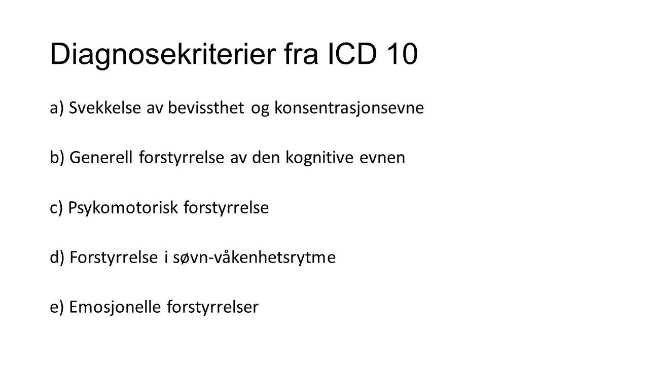 Diagnosekriterier fra ICD 10 a) Svekkelse av bevissthet og konsentrasjonsevne b) Generell forstyrrelse av den kognitive evnen c) Psykomotorisk forstyrrelse d) Forstyrrelse i søvn-våkenhetsrytme e) Emosjonelle forstyrrelser