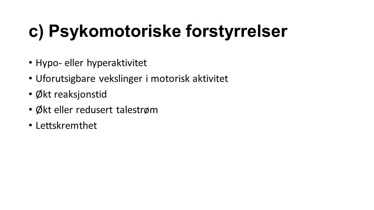 c) Psykomotoriske forstyrrelser Hypo- eller hyperaktivitet Uforutsigbare vekslinger i motorisk aktivitet Økt reaksjonstid Økt eller redusert talestrøm Lettskremthet