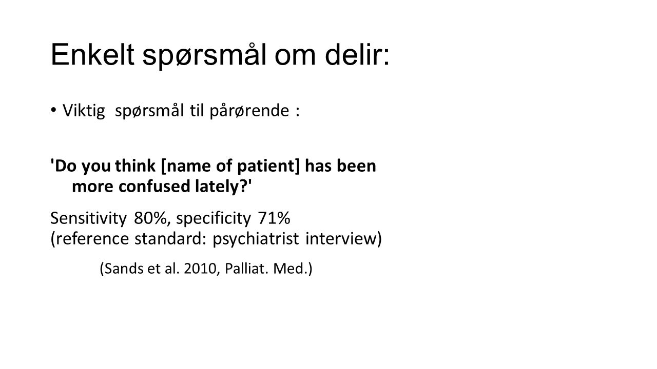 Enkelt spørsmål om delir: Viktig spørsmål til pårørende : Do you think [name of patient] has been more confused lately? Sensitivity 80%, specificity 71% (reference standard: psychiatrist interview) (Sands et al.