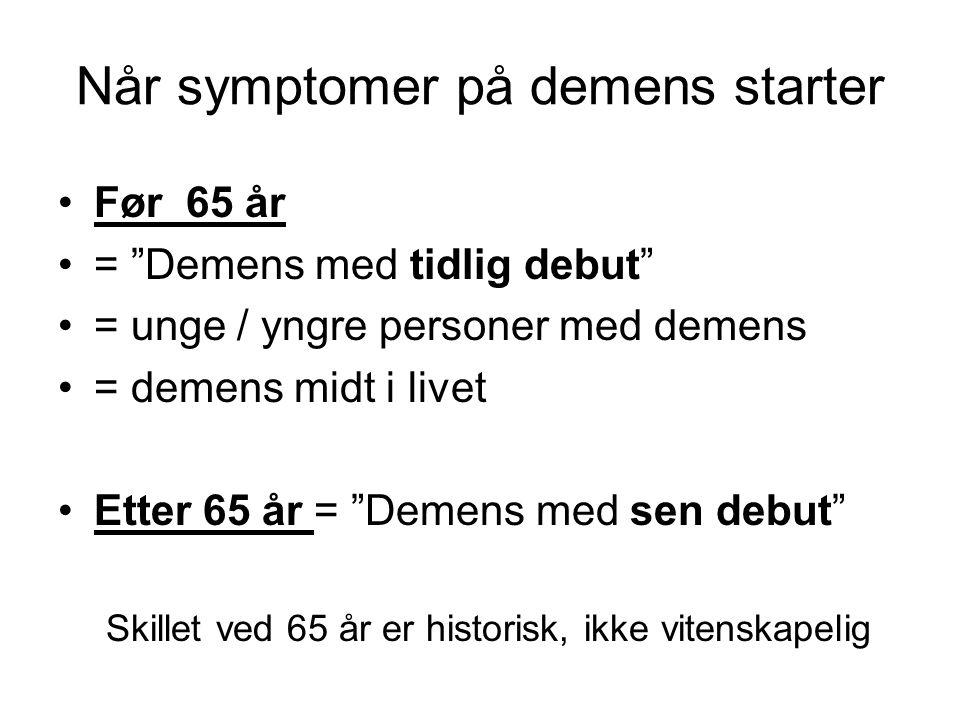 "Når symptomer på demens starter Før 65 år = ""Demens med tidlig debut"" = unge / yngre personer med demens = demens midt i livet Etter 65 år = ""Demens m"