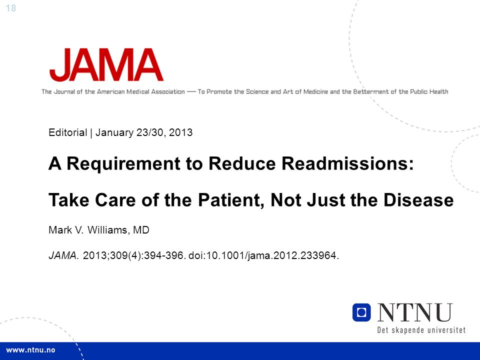 18 Editorial | January 23/30, 2013 A Requirement to Reduce Readmissions: Take Care of the Patient, Not Just the Disease Mark V. Williams, MD JAMA. 201