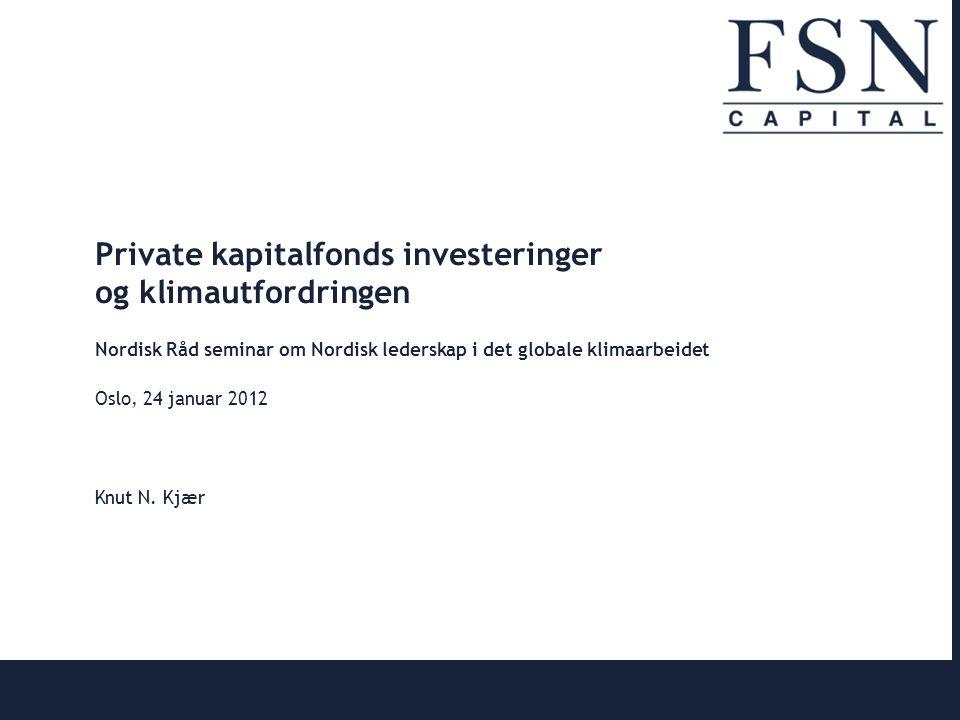 | 0 Private kapitalfonds investeringer og klimautfordringen Nordisk Råd seminar om Nordisk lederskap i det globale klimaarbeidet Oslo, 24 januar 2012 Knut N.