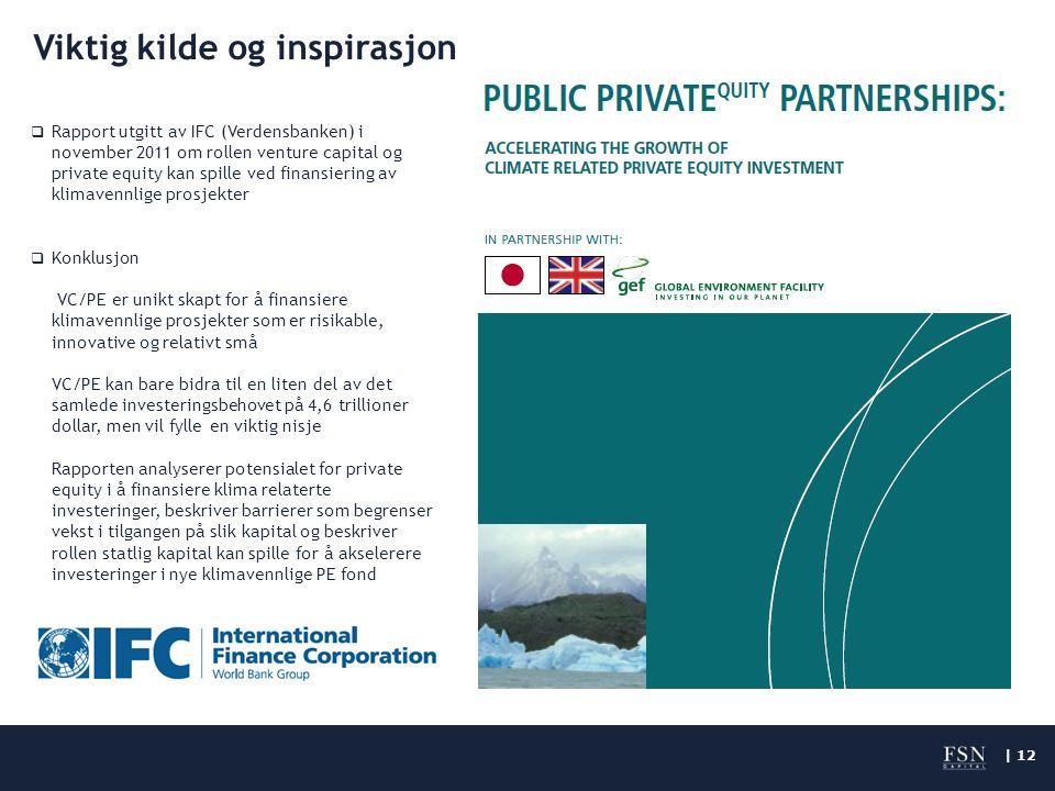 | 12 Viktig kilde og inspirasjon  Rapport utgitt av IFC (Verdensbanken) i november 2011 om rollen venture capital og private equity kan spille ved finansiering av klimavennlige prosjekter  Konklusjon VC/PE er unikt skapt for å finansiere klimavennlige prosjekter som er risikable, innovative og relativt små VC/PE kan bare bidra til en liten del av det samlede investeringsbehovet på 4,6 trillioner dollar, men vil fylle en viktig nisje Rapporten analyserer potensialet for private equity i å finansiere klima relaterte investeringer, beskriver barrierer som begrenser vekst i tilgangen på slik kapital og beskriver rollen statlig kapital kan spille for å akselerere investeringer i nye klimavennlige PE fond