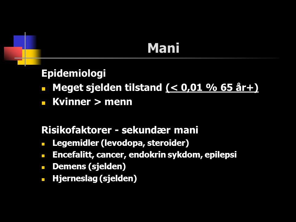 Mani Epidemiologi Meget sjelden tilstand (< 0,01 % 65 år+) Kvinner > menn Risikofaktorer - sekundær mani Legemidler (levodopa, steroider) Encefalitt, cancer, endokrin sykdom, epilepsi Demens (sjelden) Hjerneslag (sjelden)