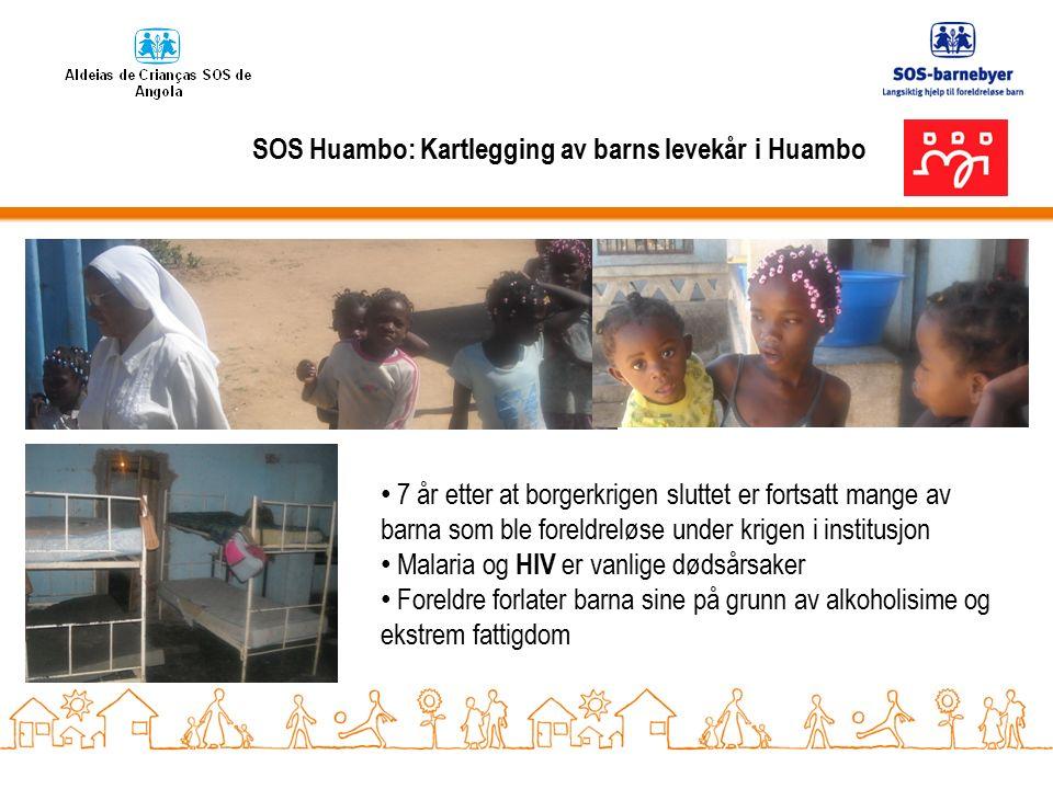SOS Huambo: Kartlegging av barns levekår i Huambo 7 år etter at borgerkrigen sluttet er fortsatt mange av barna som ble foreldreløse under krigen i institusjon Malaria og HIV er vanlige dødsårsaker Foreldre forlater barna sine på grunn av alkoholisime og ekstrem fattigdom