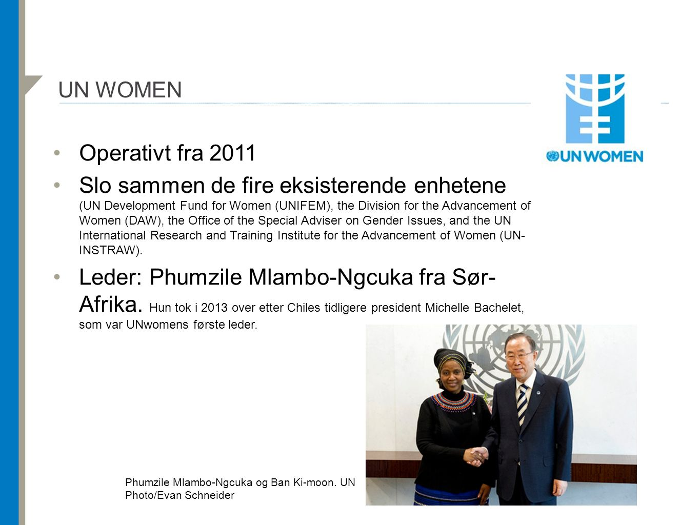 UN WOMEN Operativt fra 2011 Slo sammen de fire eksisterende enhetene (UN Development Fund for Women (UNIFEM), the Division for the Advancement of Women (DAW), the Office of the Special Adviser on Gender Issues, and the UN International Research and Training Institute for the Advancement of Women (UN- INSTRAW).