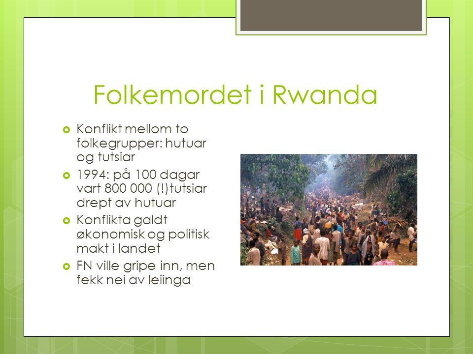 Folkemordet i Rwanda  Konflikt mellom to folkegrupper: hutuar og tutsiar  1994: på 100 dagar vart 800 000 (!)tutsiar drept av hutuar  Konflikta galdt økonomisk og politisk makt i landet  FN ville gripe inn, men fekk nei av leiinga
