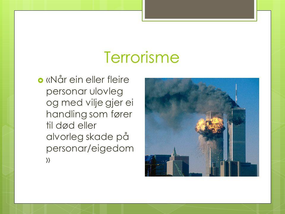 Terrorisme  «Når ein eller fleire personar ulovleg og med vilje gjer ei handling som fører til død eller alvorleg skade på personar/eigedom »
