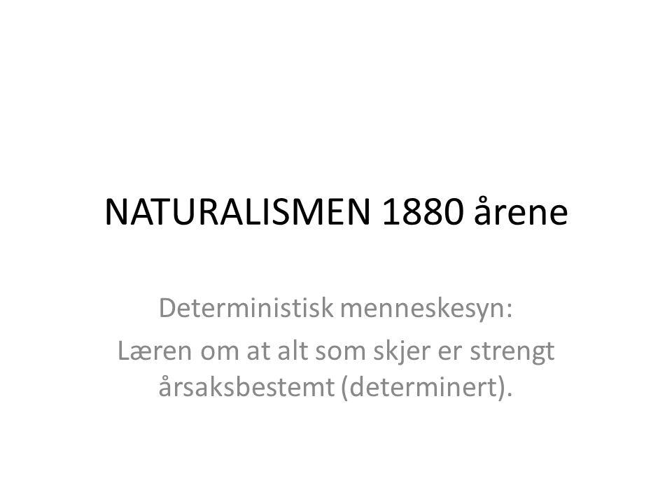 NATURALISMEN 1880 årene Deterministisk menneskesyn: Læren om at alt som skjer er strengt årsaksbestemt (determinert).