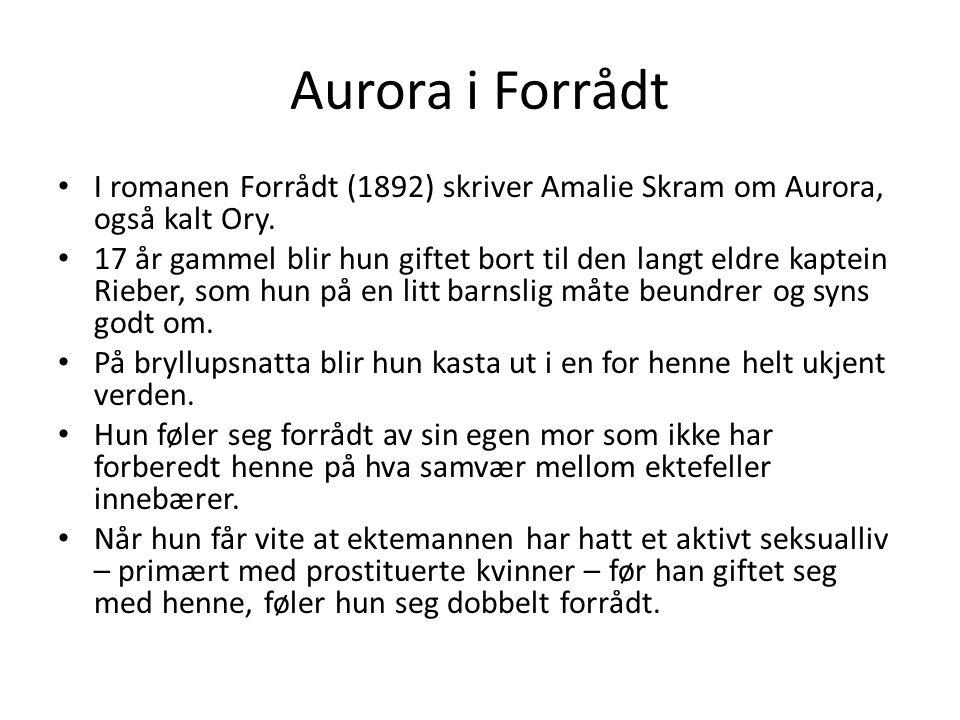 Aurora i Forrådt I romanen Forrådt (1892) skriver Amalie Skram om Aurora, også kalt Ory. 17 år gammel blir hun giftet bort til den langt eldre kaptein