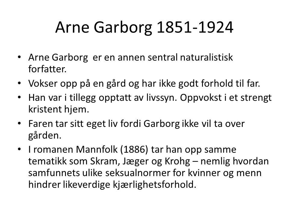Arne Garborg 1851-1924 Arne Garborg er en annen sentral naturalistisk forfatter. Vokser opp på en gård og har ikke godt forhold til far. Han var i til
