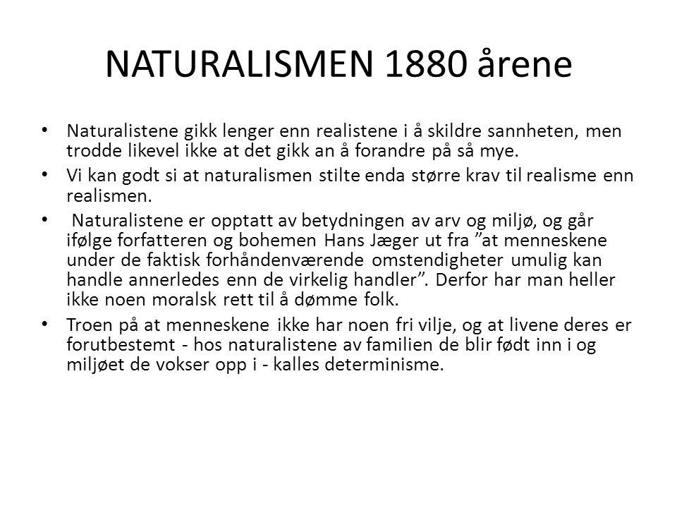 NATURALISMEN 1880 årene Naturalistene gikk lenger enn realistene i å skildre sannheten, men trodde likevel ikke at det gikk an å forandre på så mye. V