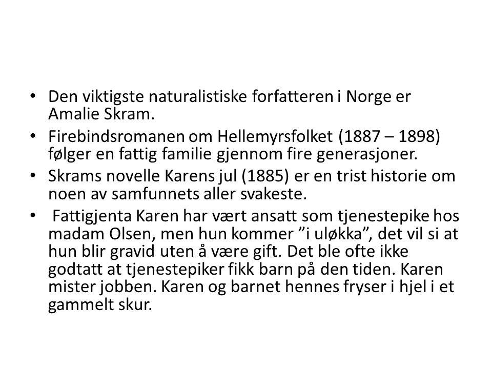 Den viktigste naturalistiske forfatteren i Norge er Amalie Skram. Firebindsromanen om Hellemyrsfolket (1887 – 1898) følger en fattig familie gjennom f