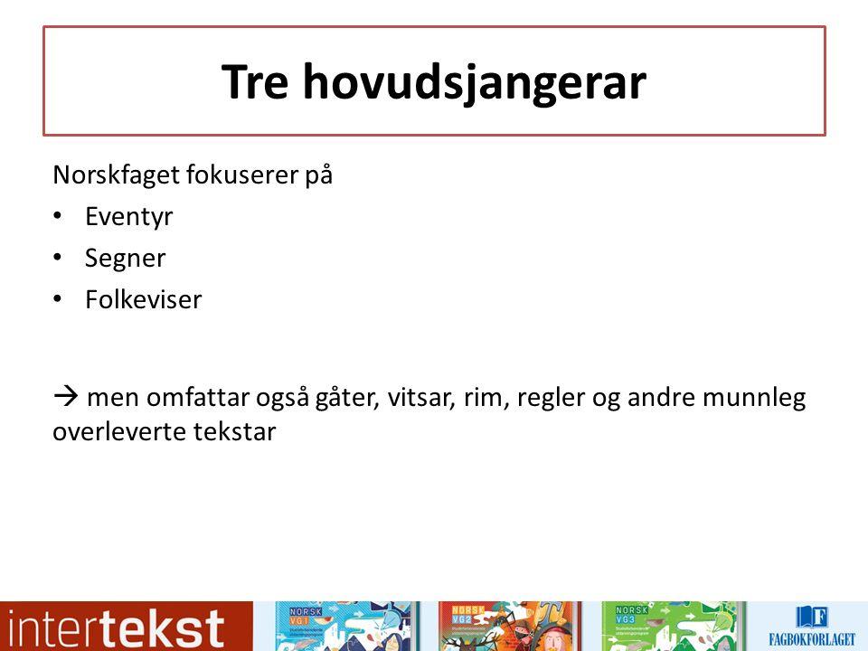 Tre hovudsjangerar Norskfaget fokuserer på Eventyr Segner Folkeviser  men omfattar også gåter, vitsar, rim, regler og andre munnleg overleverte tekstar