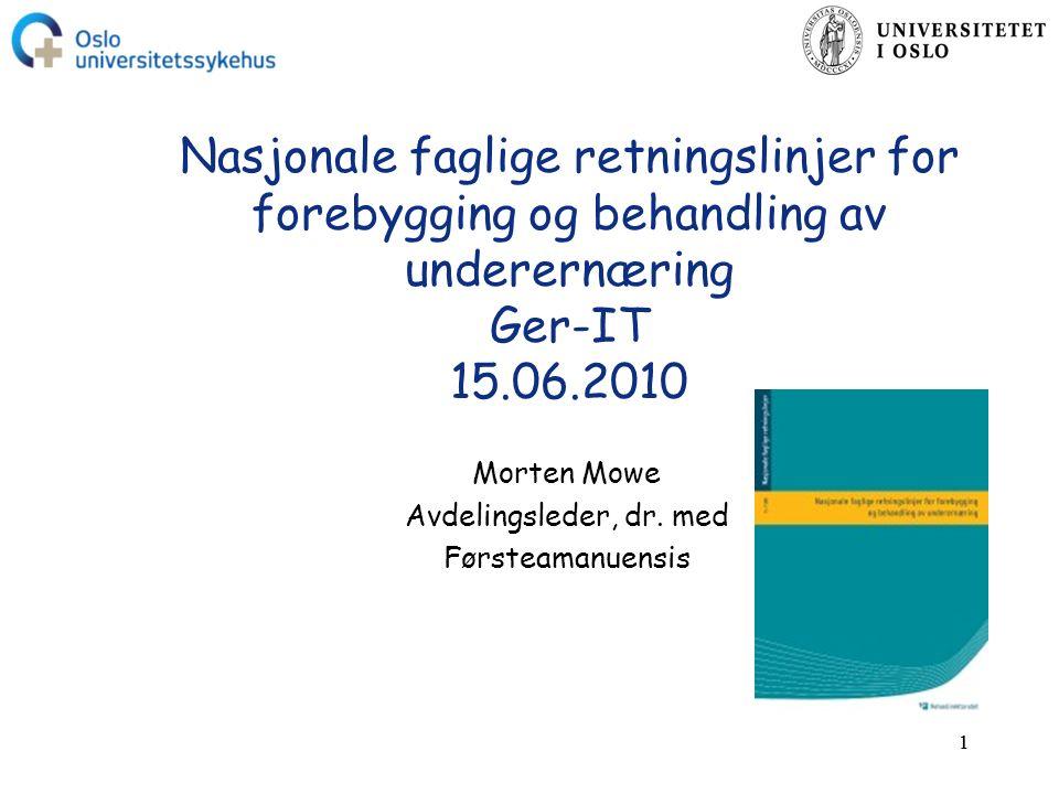 11 Nasjonale faglige retningslinjer for forebygging og behandling av underernæring Ger-IT 15.06.2010 Morten Mowe Avdelingsleder, dr.
