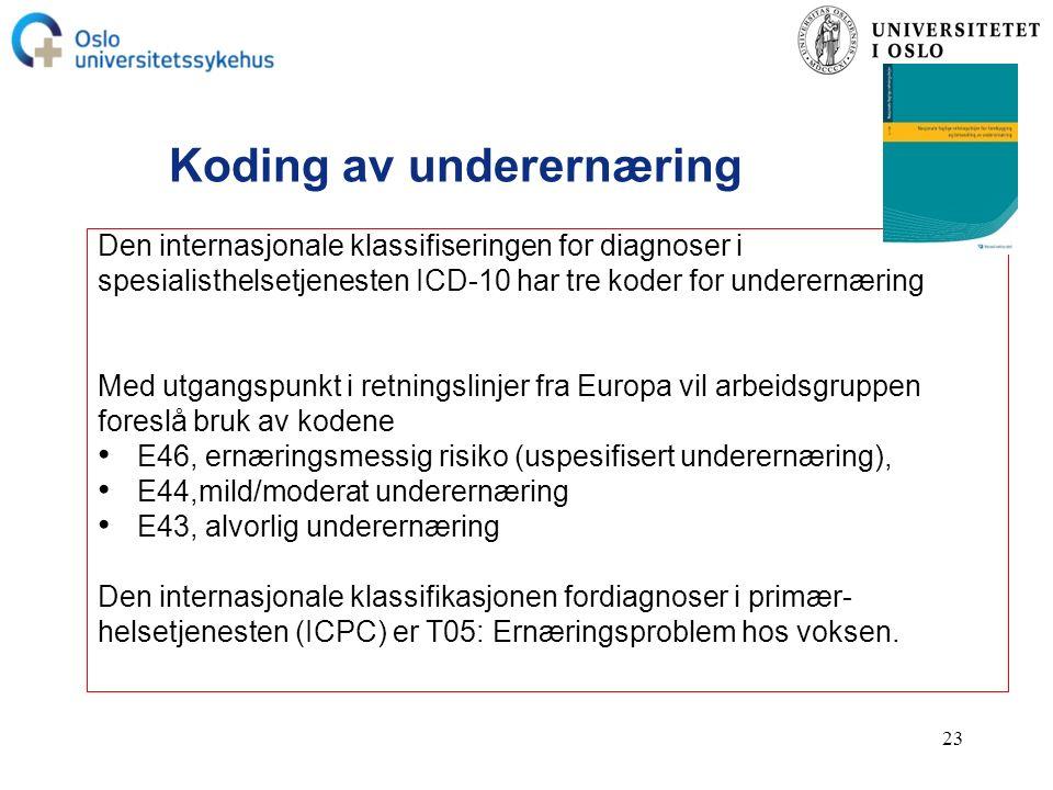 23 Koding av underernæring Den internasjonale klassifiseringen for diagnoser i spesialisthelsetjenesten ICD-10 har tre koder for underernæring Med utgangspunkt i retningslinjer fra Europa vil arbeidsgruppen foreslå bruk av kodene E46, ernæringsmessig risiko (uspesifisert underernæring), E44,mild/moderat underernæring E43, alvorlig underernæring Den internasjonale klassifikasjonen fordiagnoser i primær- helsetjenesten (ICPC) er T05: Ernæringsproblem hos voksen.