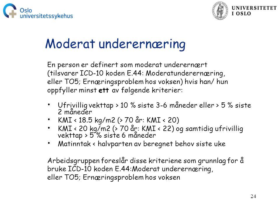 24 Moderat underernæring En person er definert som moderat underernært (tilsvarer ICD-10 koden E.44: Moderatunderernæring, eller TO5; Ernæringsproblem hos voksen) hvis han/ hun oppfyller minst ett av følgende kriterier: Ufrivillig vekttap > 10 % siste 3-6 måneder eller > 5 % siste 2 måneder KMI 70 år: KMI < 20) KMI 70 år: KMI 5 % siste 6 måneder Matinntak < halvparten av beregnet behov siste uke Arbeidsgruppen foreslår disse kriteriene som grunnlag for å bruke ICD-10 koden E.44:Moderat underernæring, eller TO5; Ernæringsproblem hos voksen