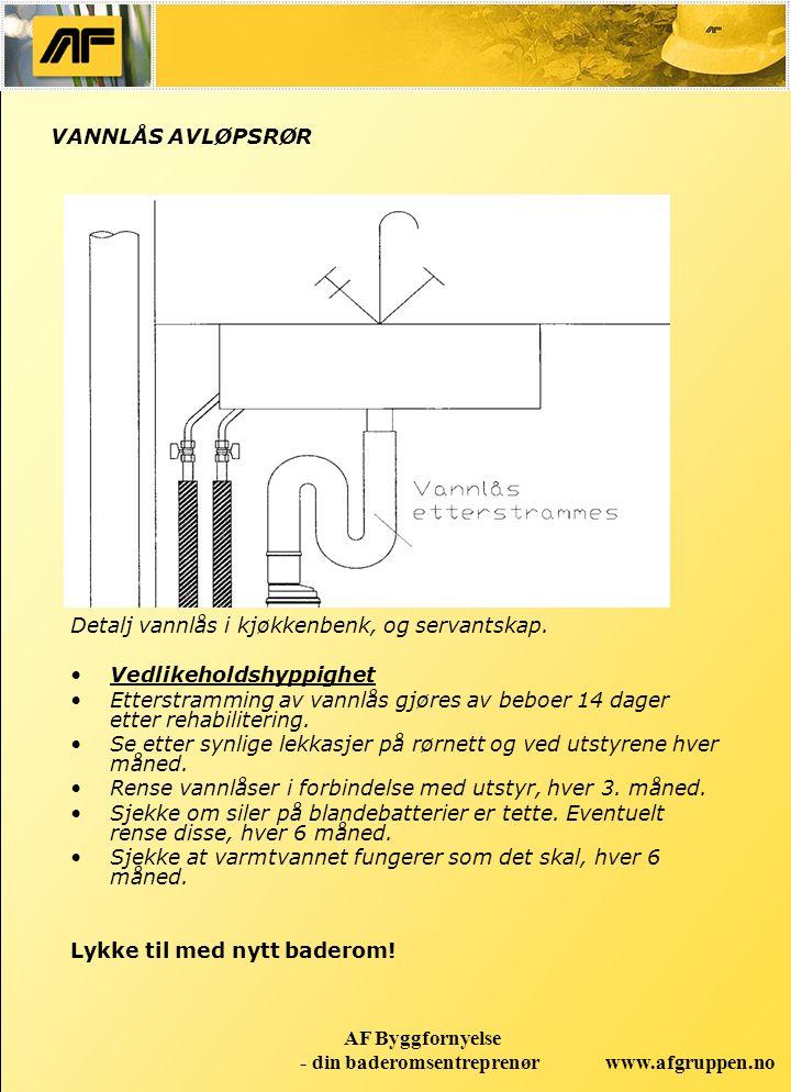 www.afgruppen.no AF Byggfornyelse - din baderomsentreprenør VANNLÅS AVLØPSRØR Detalj vannlås i kjøkkenbenk, og servantskap. Vedlikeholdshyppighet Ette
