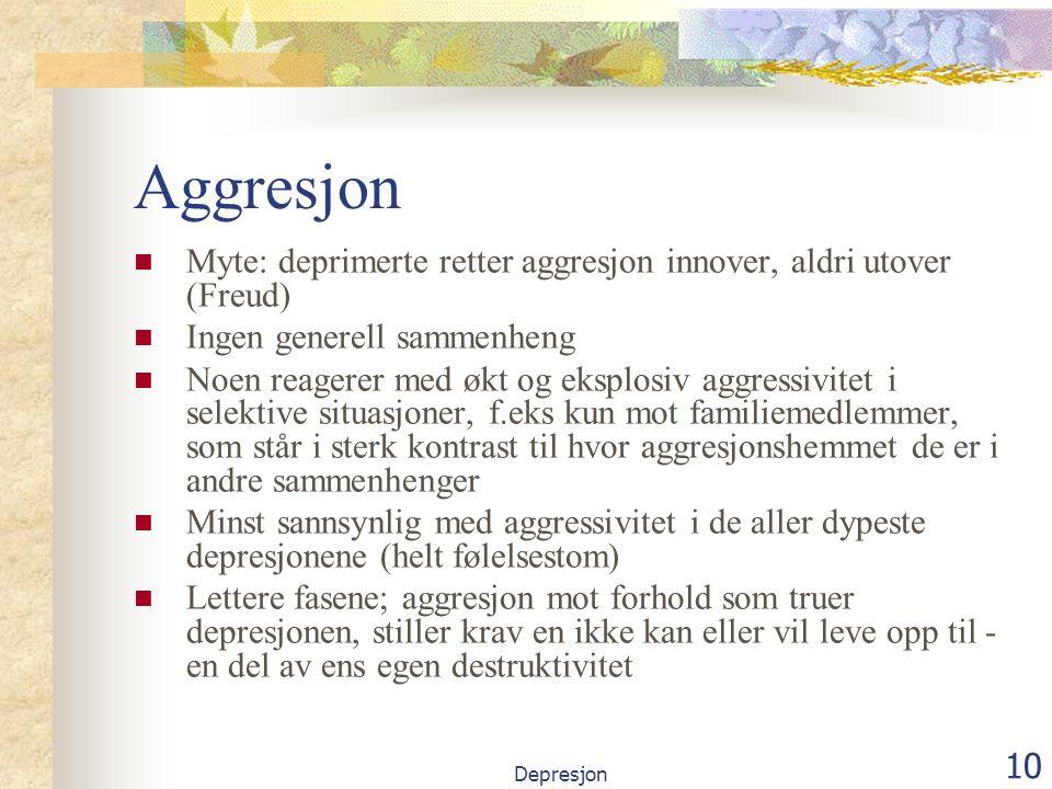 Depresjon 10 Aggresjon Myte: deprimerte retter aggresjon innover, aldri utover (Freud) Ingen generell sammenheng Noen reagerer med økt og eksplosiv aggressivitet i selektive situasjoner, f.eks kun mot familiemedlemmer, som står i sterk kontrast til hvor aggresjonshemmet de er i andre sammenhenger Minst sannsynlig med aggressivitet i de aller dypeste depresjonene (helt følelsestom) Lettere fasene; aggresjon mot forhold som truer depresjonen, stiller krav en ikke kan eller vil leve opp til - en del av ens egen destruktivitet