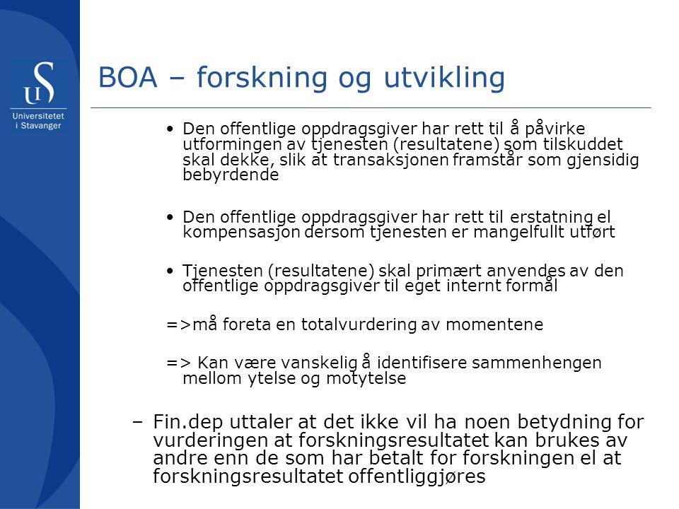 BOA – forskning og utvikling Den offentlige oppdragsgiver har rett til å påvirke utformingen av tjenesten (resultatene) som tilskuddet skal dekke, slik at transaksjonen framstår som gjensidig bebyrdende Den offentlige oppdragsgiver har rett til erstatning el kompensasjon dersom tjenesten er mangelfullt utført Tjenesten (resultatene) skal primært anvendes av den offentlige oppdragsgiver til eget internt formål =>må foreta en totalvurdering av momentene => Kan være vanskelig å identifisere sammenhengen mellom ytelse og motytelse –Fin.dep uttaler at det ikke vil ha noen betydning for vurderingen at forskningsresultatet kan brukes av andre enn de som har betalt for forskningen el at forskningsresultatet offentliggjøres