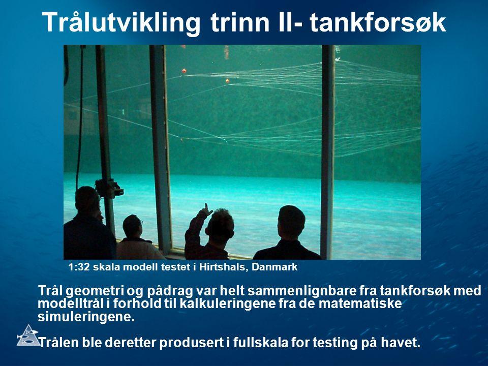 Trålutvikling trinn II- tankforsøk 1:32 skala modell testet i Hirtshals, Danmark Trål geometri og pådrag var helt sammenlignbare fra tankforsøk med modelltrål i forhold til kalkuleringene fra de matematiske simuleringene.