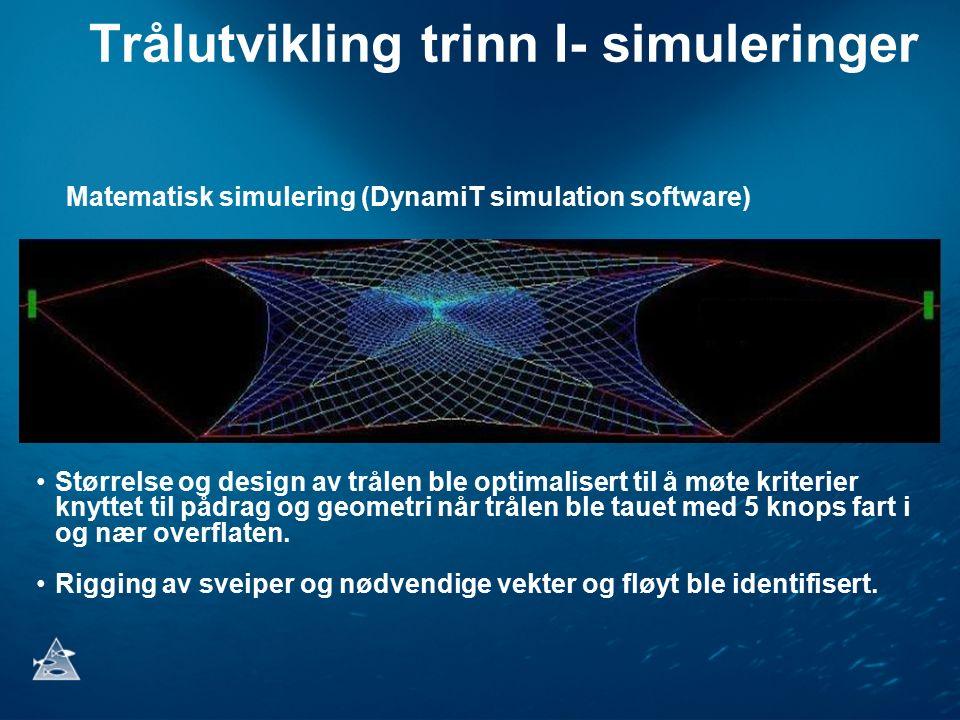 Trålutvikling trinn I- simuleringer Matematisk simulering (DynamiT simulation software) Størrelse og design av trålen ble optimalisert til å møte kriterier knyttet til pådrag og geometri når trålen ble tauet med 5 knops fart i og nær overflaten.