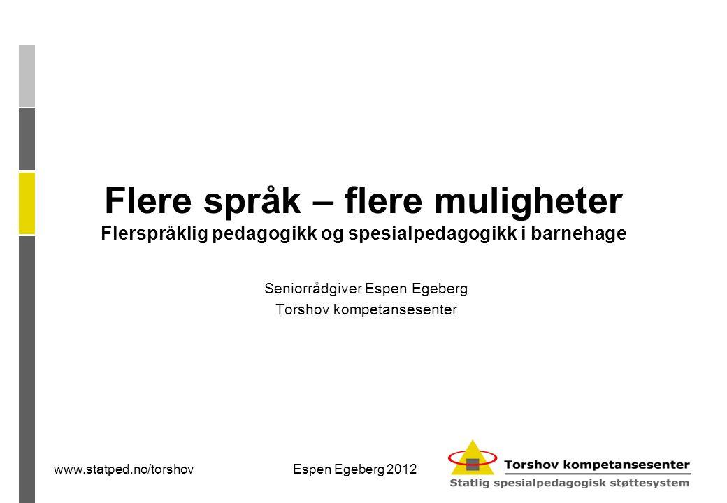 www.statped.no/torshovEspen Egeberg 2012 Seniorrådgiver Espen Egeberg Torshov kompetansesenter Flere språk – flere muligheter Flerspråklig pedagogikk og spesialpedagogikk i barnehage