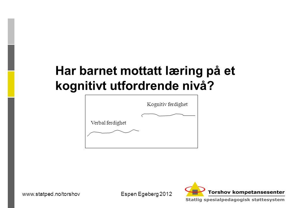 www.statped.no/torshovEspen Egeberg 2012 Har barnet mottatt læring på et kognitivt utfordrende nivå.