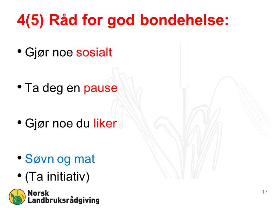4(5) Råd for god bondehelse: Gjør noe sosialt Ta deg en pause Gjør noe du liker Søvn og mat (Ta initiativ) 17