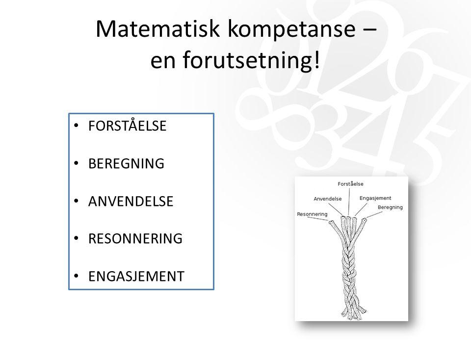 Matematisk kompetanse – en forutsetning! FORSTÅELSE BEREGNING ANVENDELSE RESONNERING ENGASJEMENT