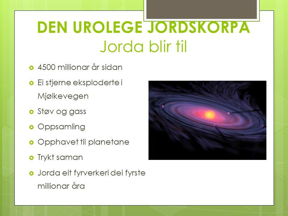 DEN UROLEGE JORDSKORPA Jorda blir til  4500 millionar år sidan  Ei stjerne eksploderte i Mjølkevegen  Støv og gass  Oppsamling  Opphavet til planetane  Trykt saman  Jorda eit fyrverkeri dei fyrste millionar åra