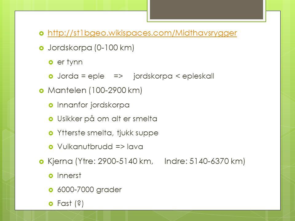  http://st1bgeo.wikispaces.com/Midthavsrygger http://st1bgeo.wikispaces.com/Midthavsrygger  Jordskorpa (0-100 km)  er tynn  Jorda = eple => jordskorpa < epleskall  Mantelen (100-2900 km)  Innanfor jordskorpa  Usikker på om alt er smelta  Ytterste smelta, tjukk suppe  Vulkanutbrudd => lava  Kjerna (Ytre: 2900-5140 km, Indre: 5140-6370 km)  Innerst  6000-7000 grader  Fast (?)