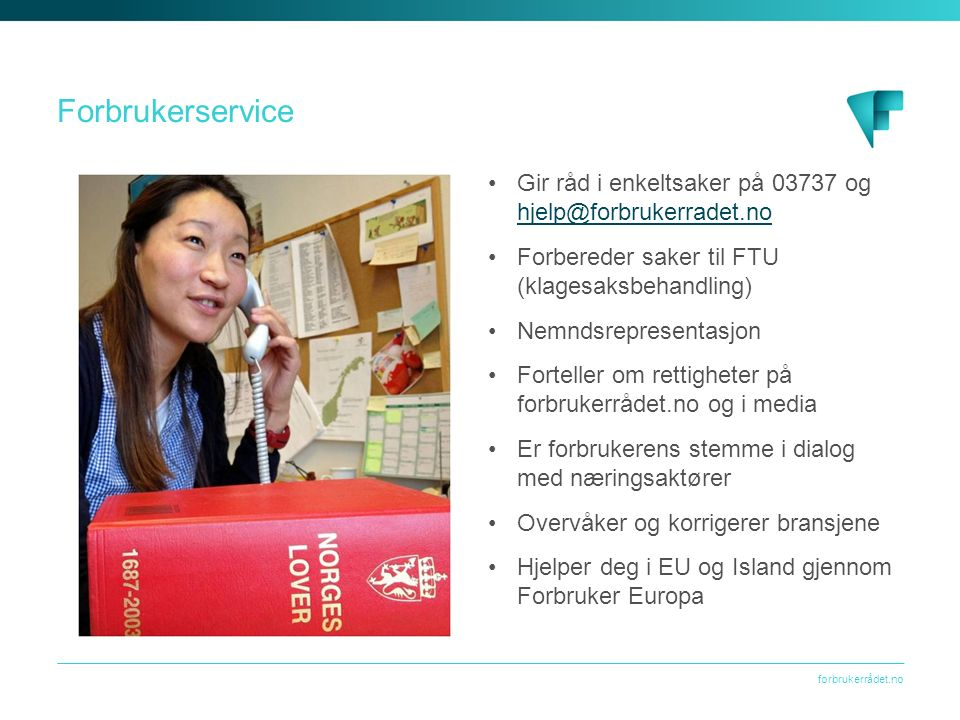 forbrukerrådet.no Forbrukerservice Gir råd i enkeltsaker på 03737 og hjelp@forbrukerradet.no hjelp@forbrukerradet.no Forbereder saker til FTU (klagesaksbehandling) Nemndsrepresentasjon Forteller om rettigheter på forbrukerrådet.no og i media Er forbrukerens stemme i dialog med næringsaktører Overvåker og korrigerer bransjene Hjelper deg i EU og Island gjennom Forbruker Europa